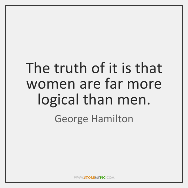 The truth of it is that women are far more logical than ...