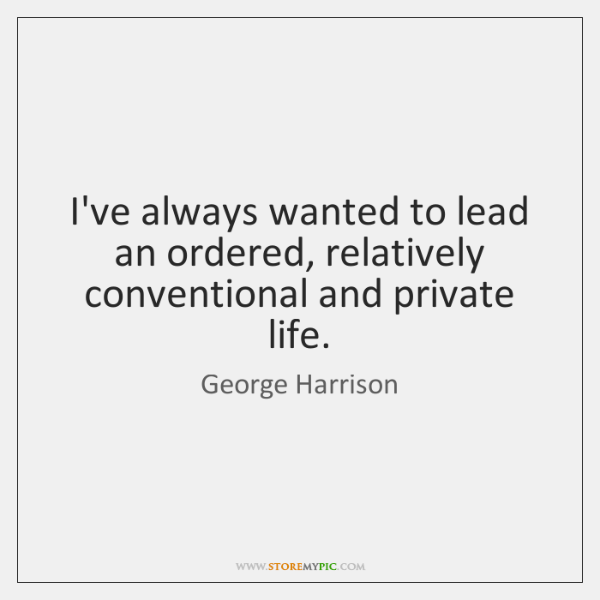 I've always wanted to lead an ordered, relatively conventional and private life.