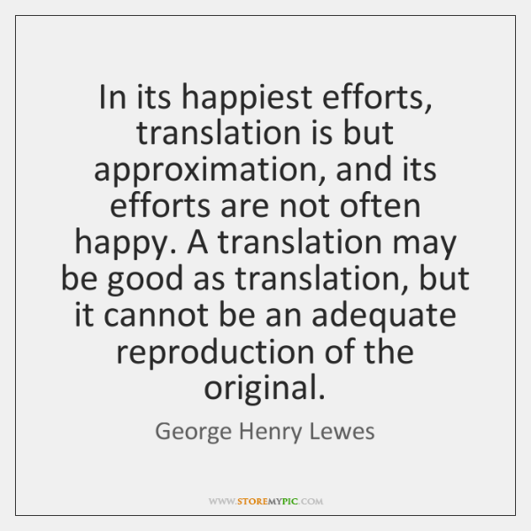 In its happiest efforts, translation is but approximation, and its efforts are ...