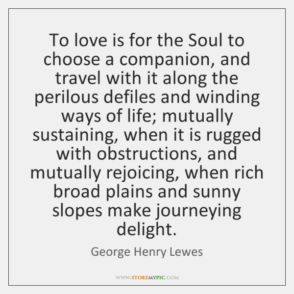 To love is for the Soul to choose a companion, and travel ...
