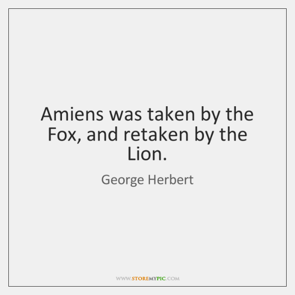 Amiens was taken by the Fox, and retaken by the Lion.