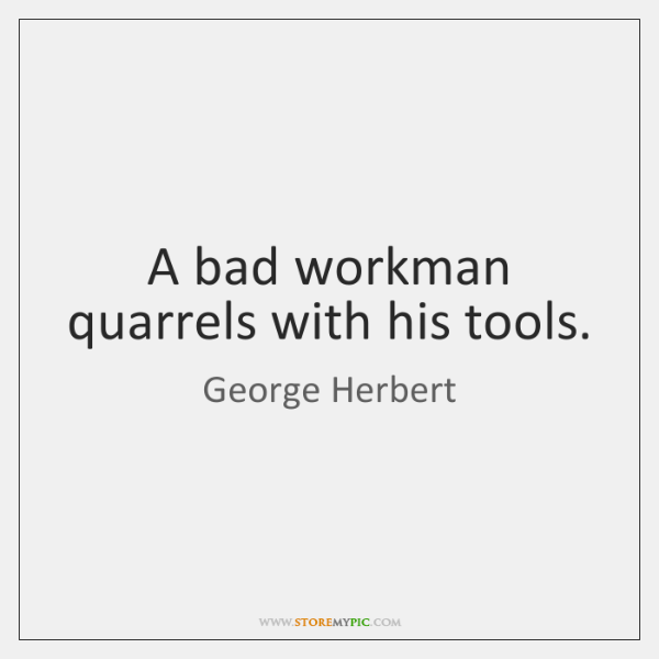 A bad workman quarrels with his tools.