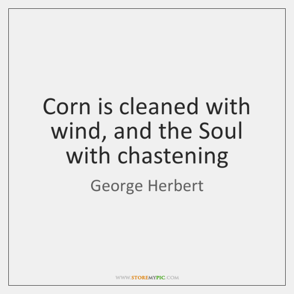 Corn is cleaned with wind, and the Soul with chastening