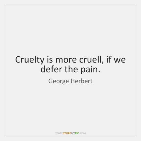 Cruelty is more cruell, if we defer the pain.