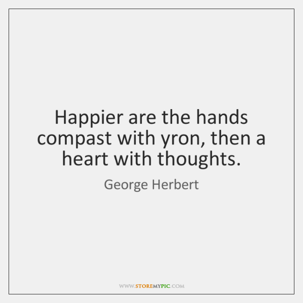 Happier are the hands compast with yron, then a heart with thoughts.