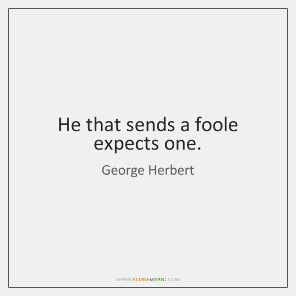 He that sends a foole expects one.