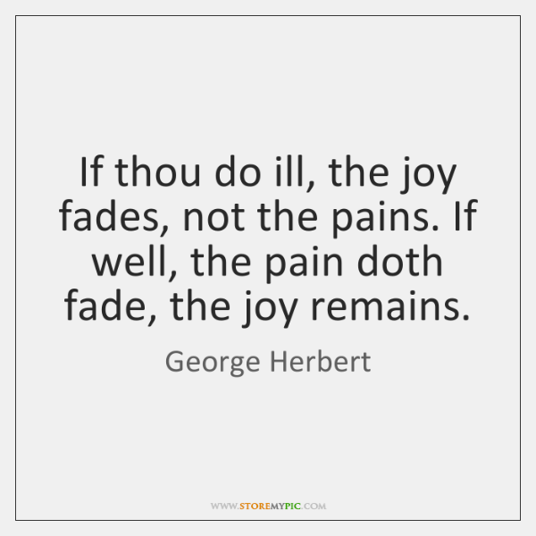If thou do ill, the joy fades, not the pains. If well, ...