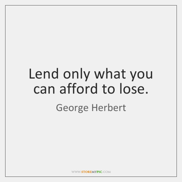 Lend only what you can afford to lose.