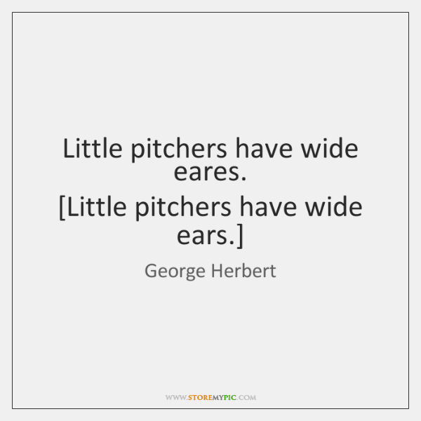 Little pitchers have wide eares.  [Little pitchers have wide ears.]
