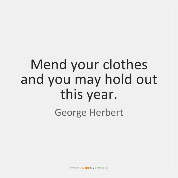 Mend your clothes and you may hold out this year.