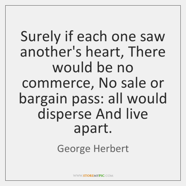 Surely if each one saw another's heart, There would be no commerce, ...
