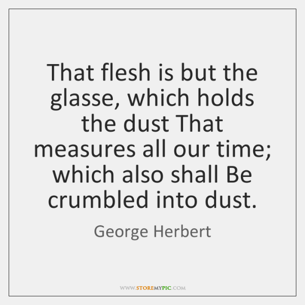 That flesh is but the glasse, which holds the dust That measures ...