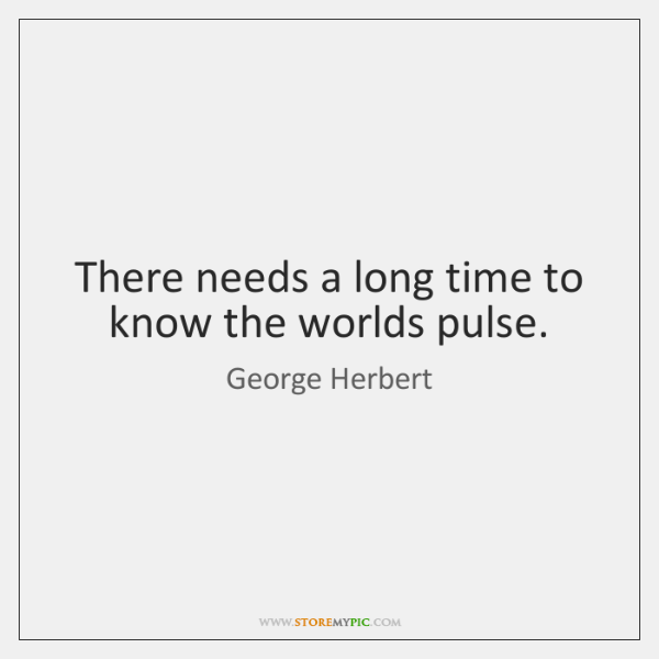 There needs a long time to know the worlds pulse.