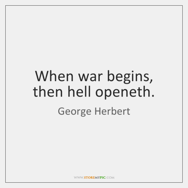 When war begins, then hell openeth.