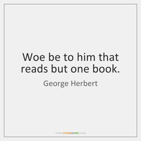 Woe be to him that reads but one book.