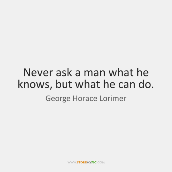 Never ask a man what he knows, but what he can do.