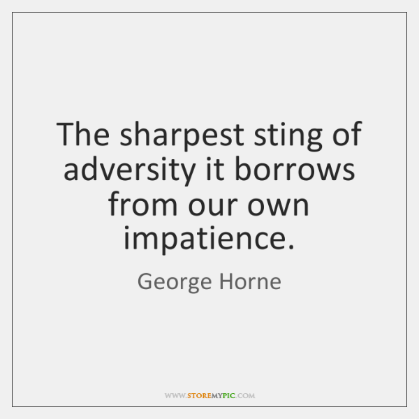 The sharpest sting of adversity it borrows from our own impatience.
