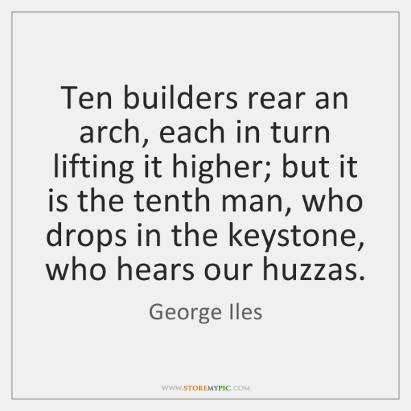 Ten builders rear an arch, each in turn lifting it higher; but ...