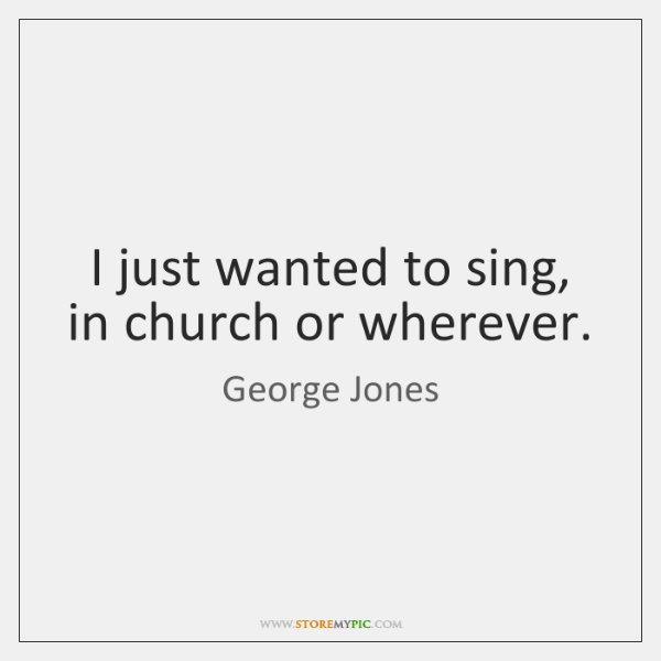I just wanted to sing, in church or wherever.
