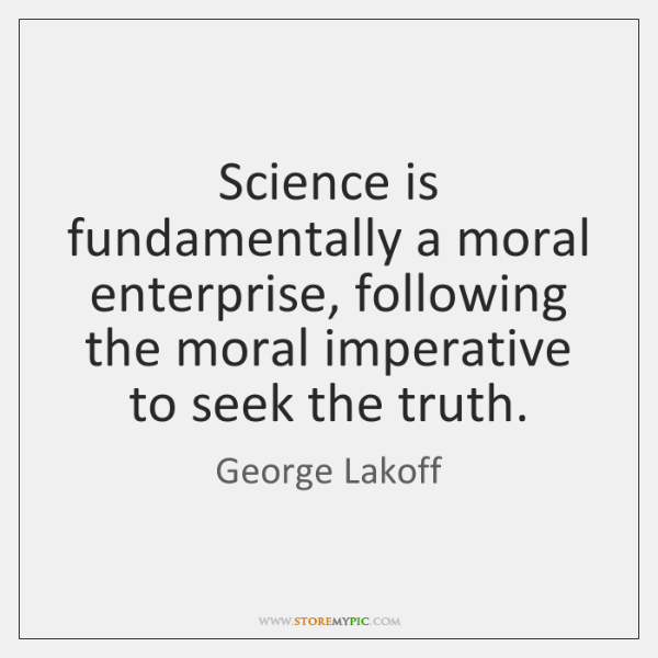 Science is fundamentally a moral enterprise, following the moral imperative to seek ...