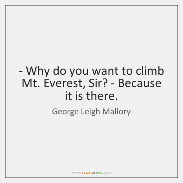 - Why do you want to climb Mt. Everest, Sir? - Because it ...