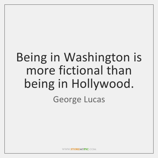 Being in Washington is more fictional than being in Hollywood.