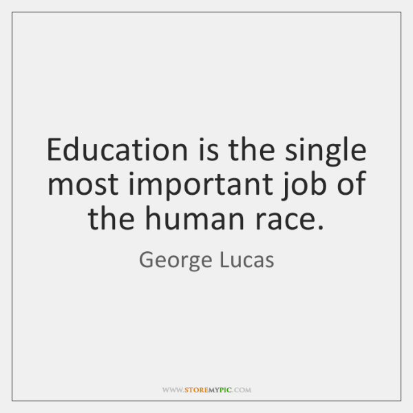 Education is the single most important job of the human race.
