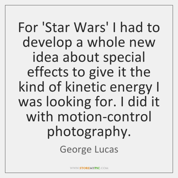 For 'Star Wars' I had to develop a whole new idea about ...