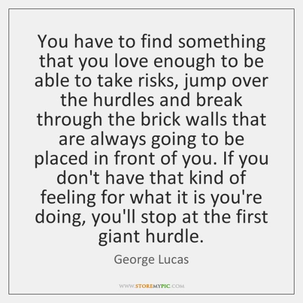 You have to find something that you love enough to be able ...