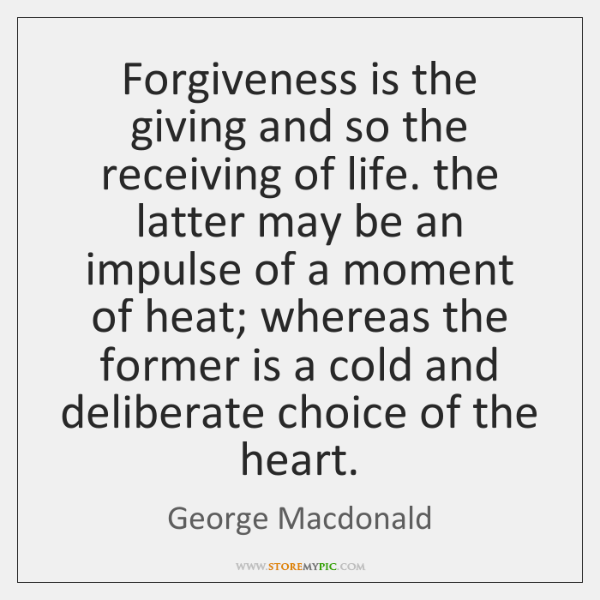 Forgiveness is the giving and so the receiving of life. the latter ...