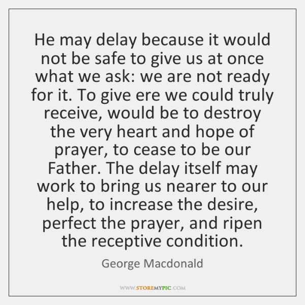 He may delay because it would not be safe to give us ...