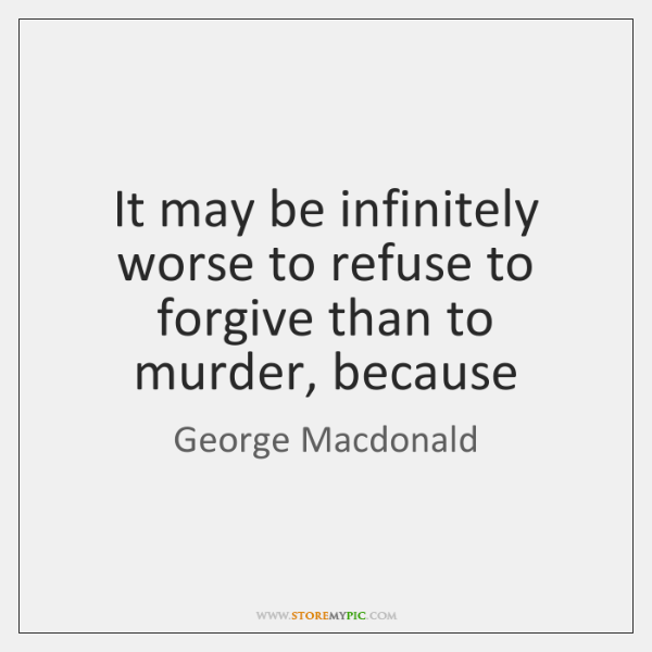 It may be infinitely worse to refuse to forgive than to murder, ...