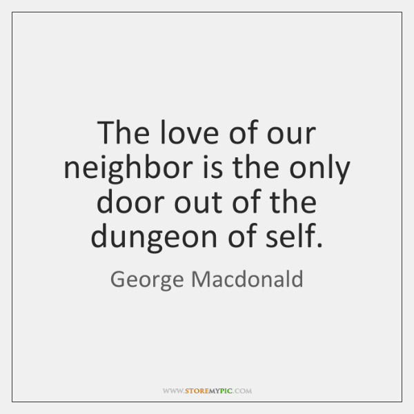 The love of our neighbor is the only door out of the ...
