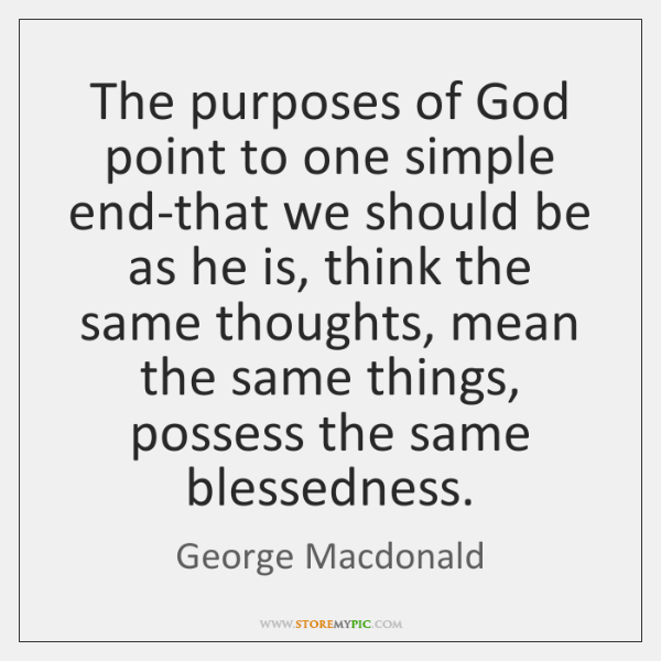 The purposes of God point to one simple end-that we should be ...