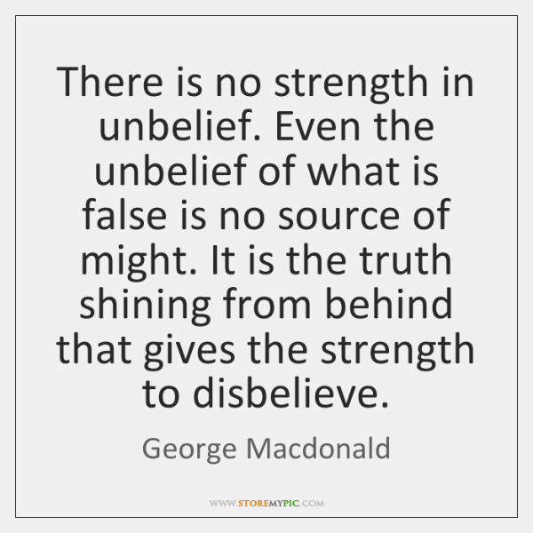 There is no strength in unbelief. Even the unbelief of what is ...