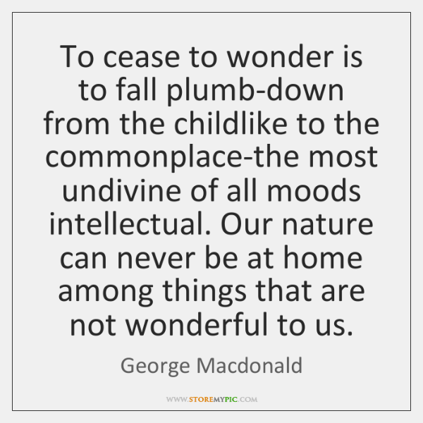 To cease to wonder is to fall plumb-down from the childlike to ...