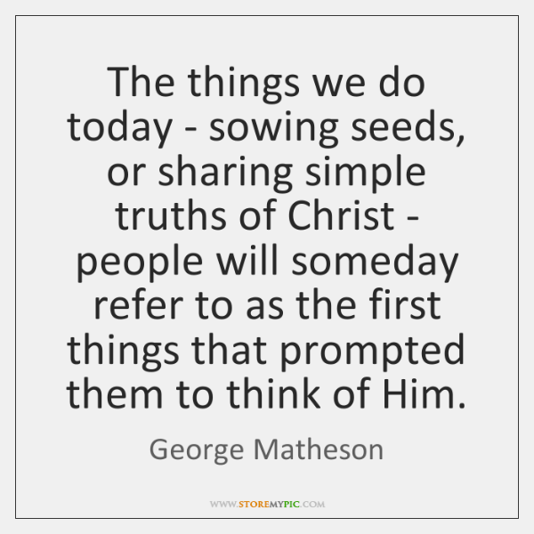 The things we do today - sowing seeds, or sharing simple truths ...