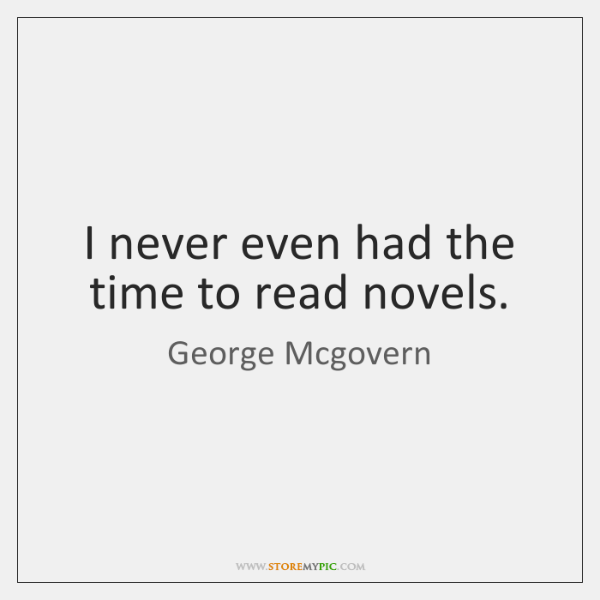 I never even had the time to read novels.