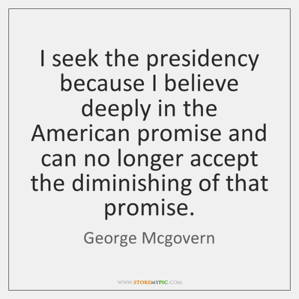 I seek the presidency because I believe deeply in the American promise ...