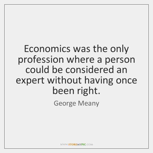 Economics was the only profession where a person could be considered an ...