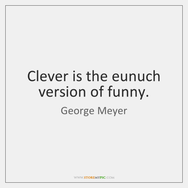 Clever is the eunuch version of funny.