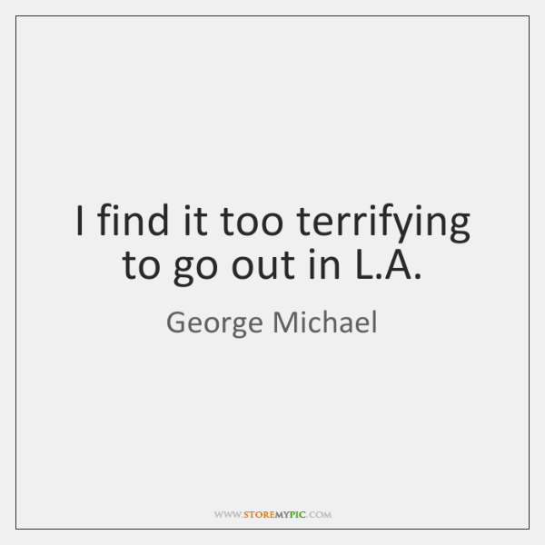 I find it too terrifying to go out in L.A.