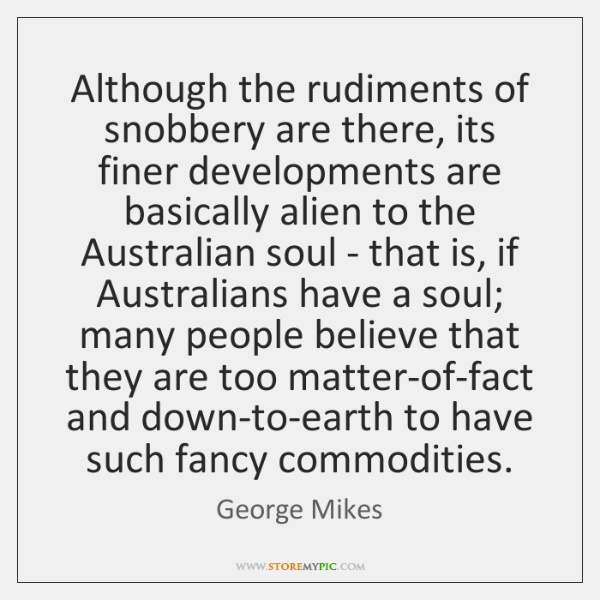 Although the rudiments of snobbery are there, its finer developments are basically ...