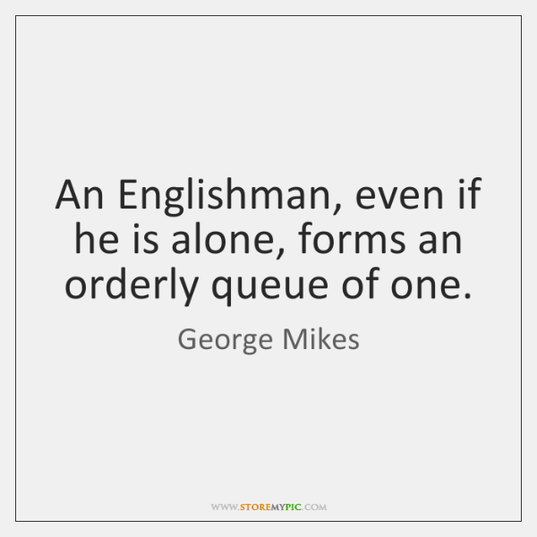An Englishman, even if he is alone, forms an orderly queue of ...