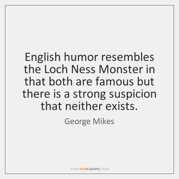 English humor resembles the Loch Ness Monster in that both are famous ...