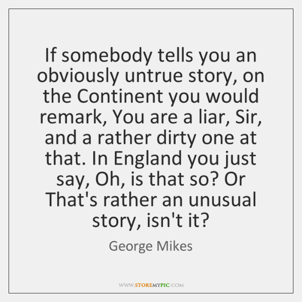 If somebody tells you an obviously untrue story, on the Continent you ...