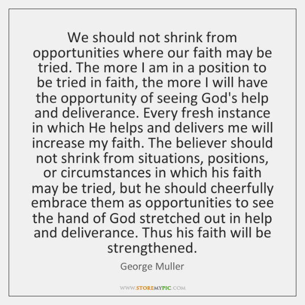 We should not shrink from opportunities where our faith may be tried. ...