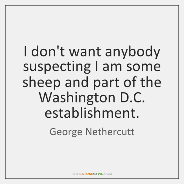 I don't want anybody suspecting I am some sheep and part of ...