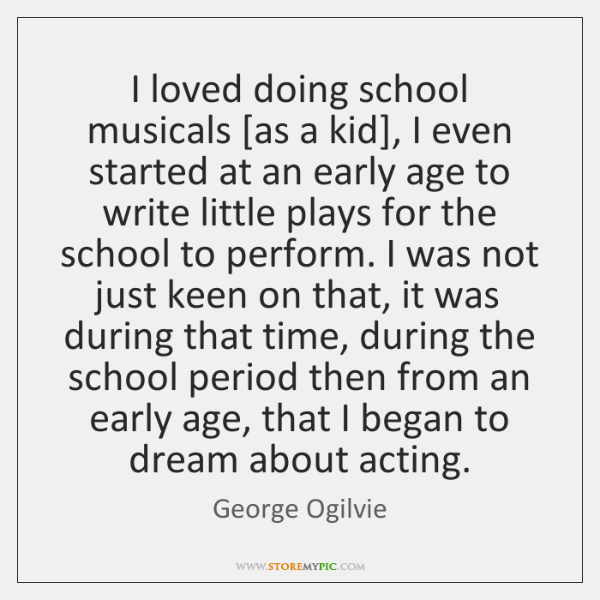 I loved doing school musicals [as a kid], I even started at ...