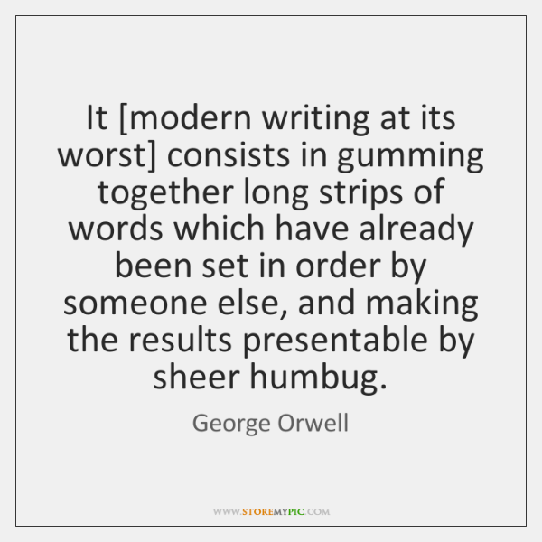 It [modern writing at its worst] consists in gumming together long strips ...